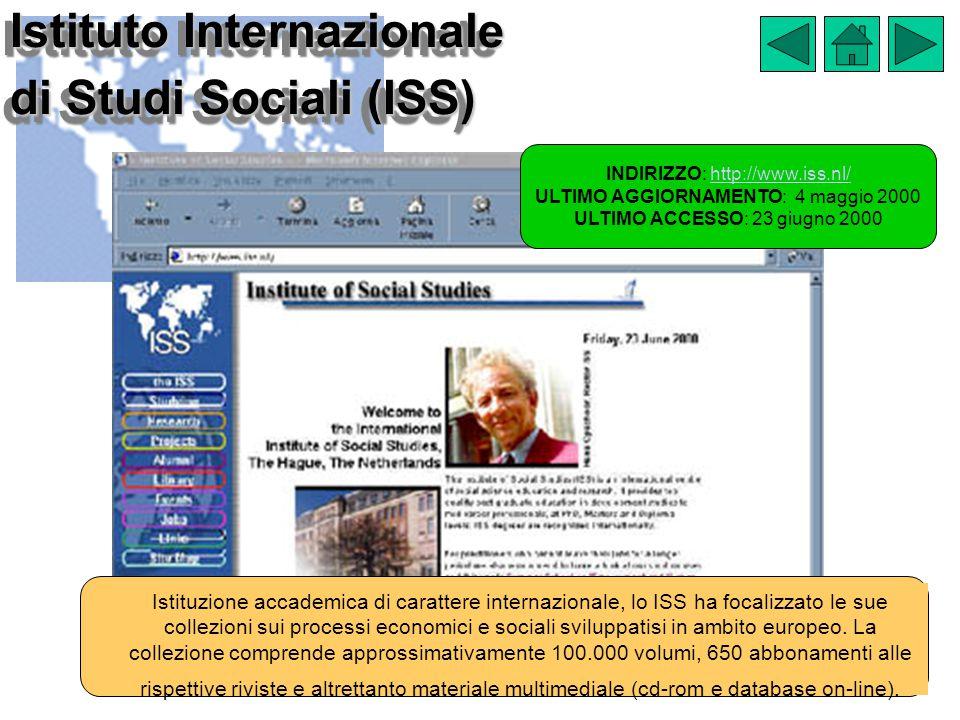 Istituto Internazionale di Studi Sociali (ISS) INDIRIZZO: http://www.iss.nl/http://www.iss.nl/ ULTIMO AGGIORNAMENTO: 4 maggio 2000 ULTIMO ACCESSO: 23 giugno 2000 Istituzione accademica di carattere internazionale, lo ISS ha focalizzato le sue collezioni sui processi economici e sociali sviluppatisi in ambito europeo.