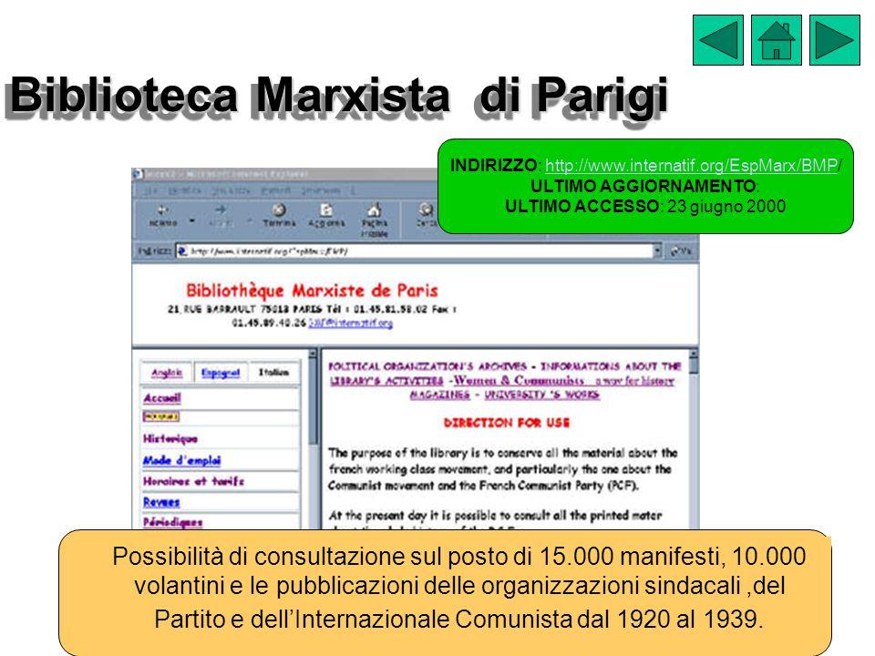 Biblioteca Marxista di Parigi INDIRIZZO: http://www.internatif.org/EspMarx/BMP/http://www.internatif.org/EspMarx/BMP ULTIMO AGGIORNAMENTO: ULTIMO ACCESSO: 23 giugno 2000 Possibilità di consultazione sul posto di 15.000 manifesti, 10.000 volantini e le pubblicazioni delle organizzazioni sindacali,del Partito e dell'Internazionale Comunista dal 1920 al 1939.