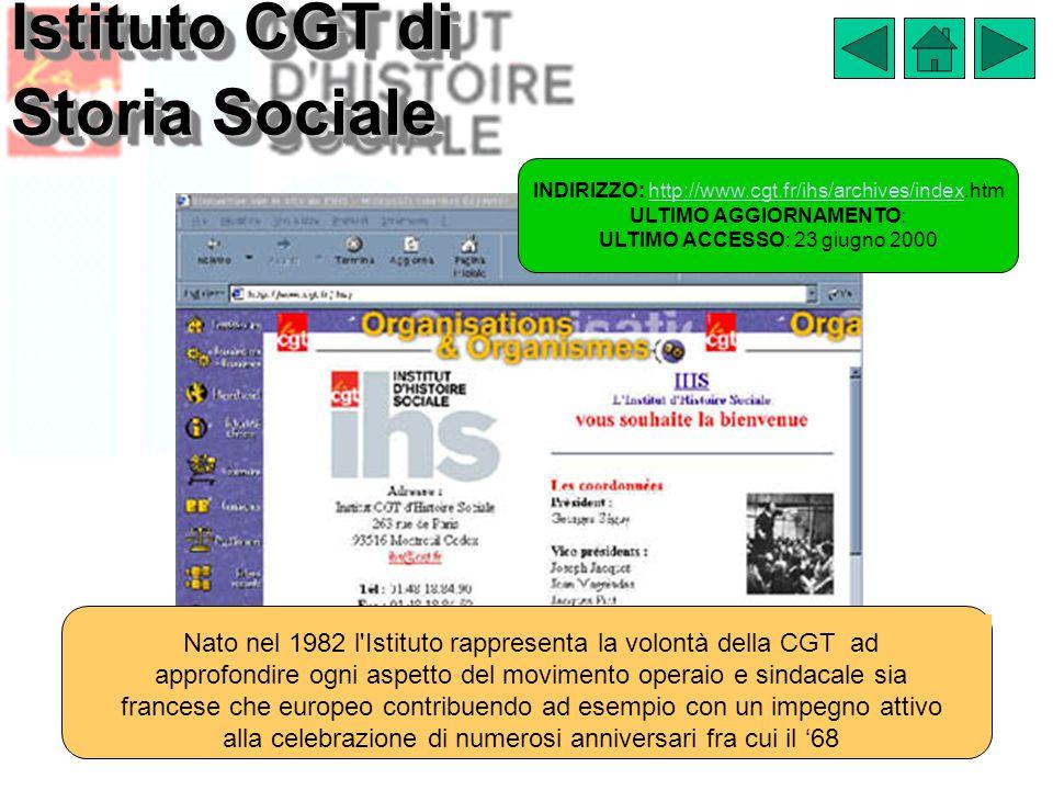 Istituto CGT di Storia Sociale INDIRIZZO: http://www.cgt.fr/ihs/archives/index.htmhttp://www.cgt.fr/ihs/archives/index ULTIMO AGGIORNAMENTO: ULTIMO ACCESSO: 23 giugno 2000 Nato nel 1982 l Istituto rappresenta la volontà della CGT ad approfondire ogni aspetto del movimento operaio e sindacale sia francese che europeo contribuendo ad esempio con un impegno attivo alla celebrazione di numerosi anniversari fra cui il '68