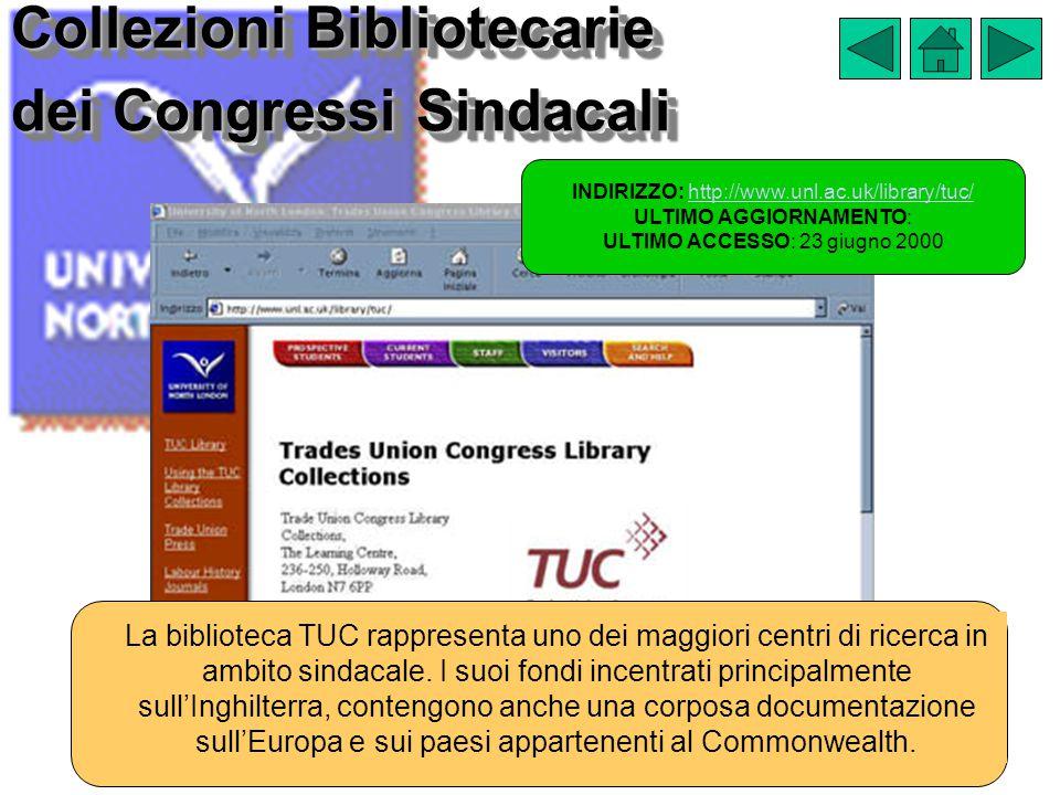 Collezioni Bibliotecarie dei Congressi Sindacali INDIRIZZO: http://www.unl.ac.uk/library/tuc/http://www.unl.ac.uk/library/tuc/ ULTIMO AGGIORNAMENTO: ULTIMO ACCESSO: 23 giugno 2000 La biblioteca TUC rappresenta uno dei maggiori centri di ricerca in ambito sindacale.