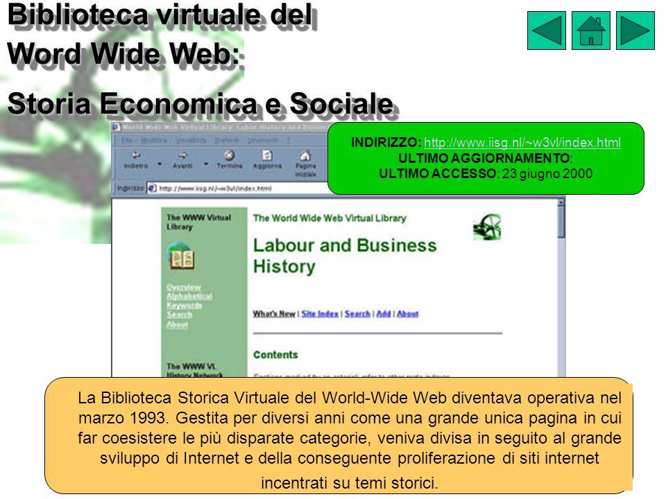 Biblioteca virtuale del Word Wide Web: Storia Economica e Sociale INDIRIZZO: http://www.iisg.nl/~w3vl/index.htmlhttp://www.iisg.nl/~w3vl/index.html ULTIMO AGGIORNAMENTO: ULTIMO ACCESSO: 23 giugno 2000 La Biblioteca Storica Virtuale del World-Wide Web diventava operativa nel marzo 1993.