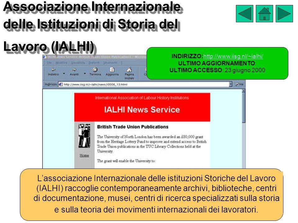 Associazione Internazionale delle Istituzioni di Storia del Lavoro (IALHI) INDIRIZZO:http://www.iisg.nl/~ialhi/http://www.iisg.nl/~ialhi/ ULTIMO AGGIORNAMENTO: ULTIMO ACCESSO: 23 giugno 2000 L'associazione Internazionale delle istituzioni Storiche del Lavoro (IALHI) raccoglie contemporaneamente archivi, biblioteche, centri di documentazione, musei, centri di ricerca specializzati sulla storia e sulla teoria dei movimenti internazionali dei lavoratori.