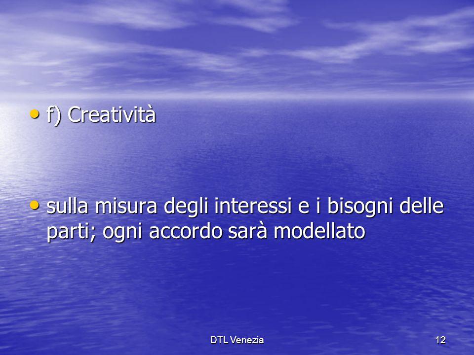 f) Creatività f) Creatività sulla misura degli interessi e i bisogni delle parti; ogni accordo sarà modellato sulla misura degli interessi e i bisogni