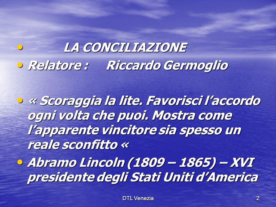 DTL Venezia2 LA CONCILIAZIONE LA CONCILIAZIONE Relatore : Riccardo Germoglio Relatore : Riccardo Germoglio « Scoraggia la lite. Favorisci l'accordo og