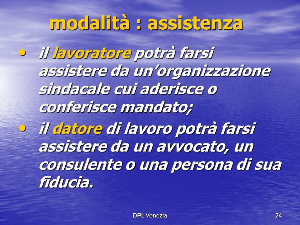 DPL Venezia24 modalità : assistenza il lavoratore potrà farsi assistere da un'organizzazione sindacale cui aderisce o conferisce mandato; il lavorator