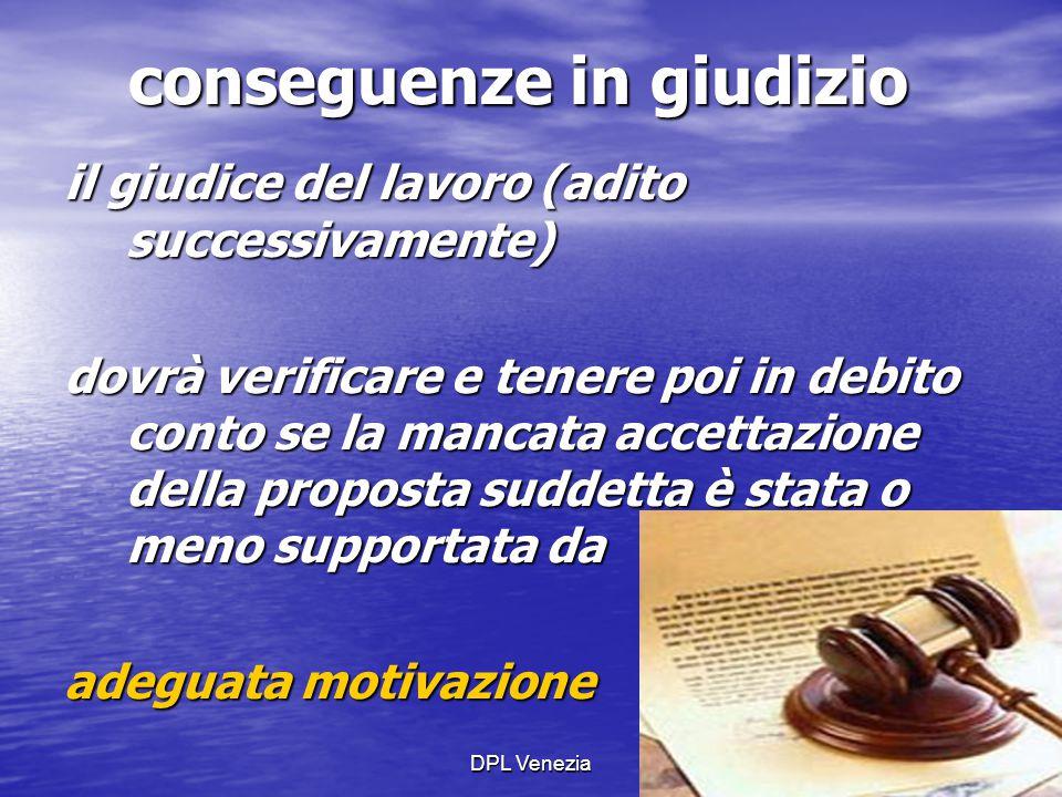 DPL Venezia33 conseguenze in giudizio il giudice del lavoro (adito successivamente) dovrà verificare e tenere poi in debito conto se la mancata accett