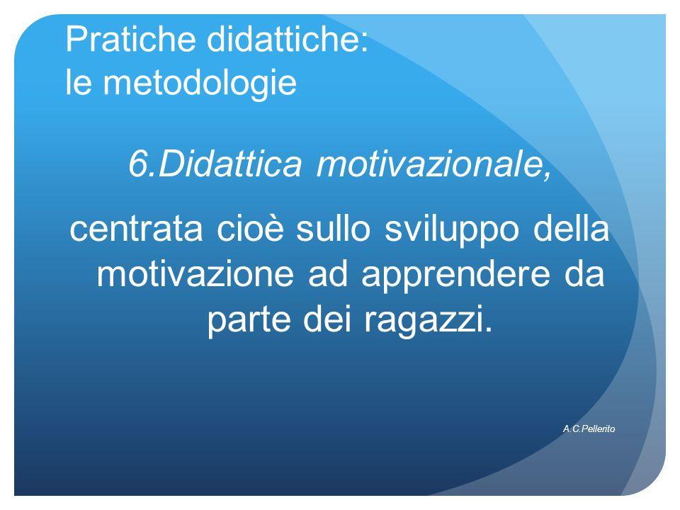 Pratiche didattiche: le metodologie 6.Didattica motivazionale, centrata cioè sullo sviluppo della motivazione ad apprendere da parte dei ragazzi.