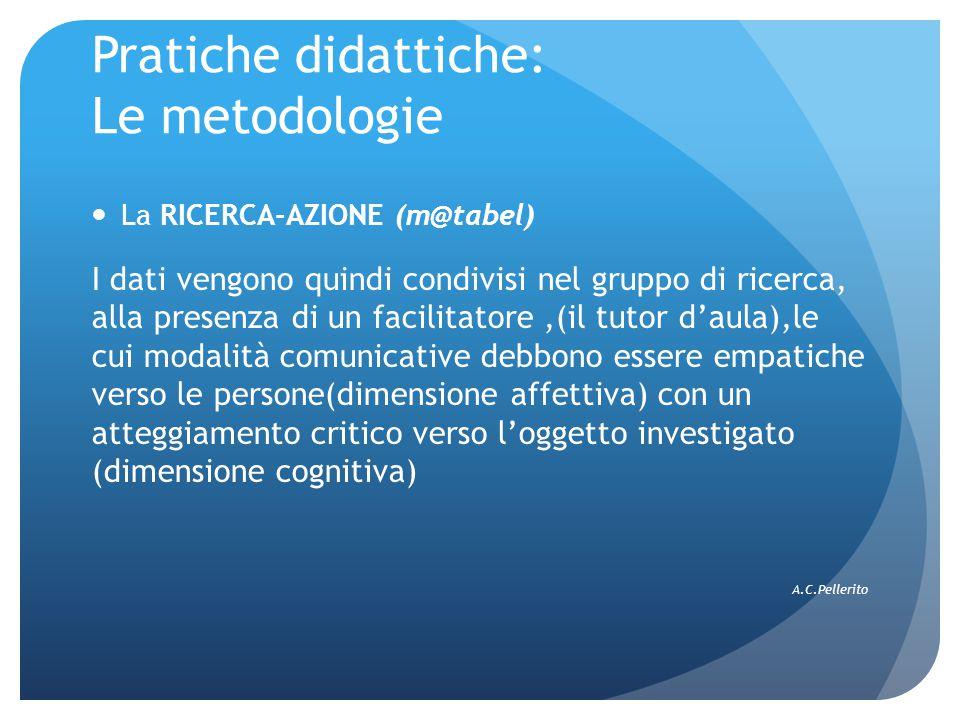 Pratiche didattiche: Le metodologie La RICERCA-AZIONE (m@tabel) I dati vengono quindi condivisi nel gruppo di ricerca, alla presenza di un facilitatore,(il tutor d'aula),le cui modalità comunicative debbono essere empatiche verso le persone(dimensione affettiva) con un atteggiamento critico verso l'oggetto investigato (dimensione cognitiva) A.C.Pellerito
