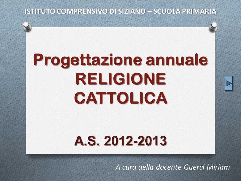 Progettazione annuale RELIGIONE CATTOLICA A.S. 2012-2013 A cura della docente Guerci Miriam ISTITUTO COMPRENSIVO DI SIZIANO – SCUOLA PRIMARIA