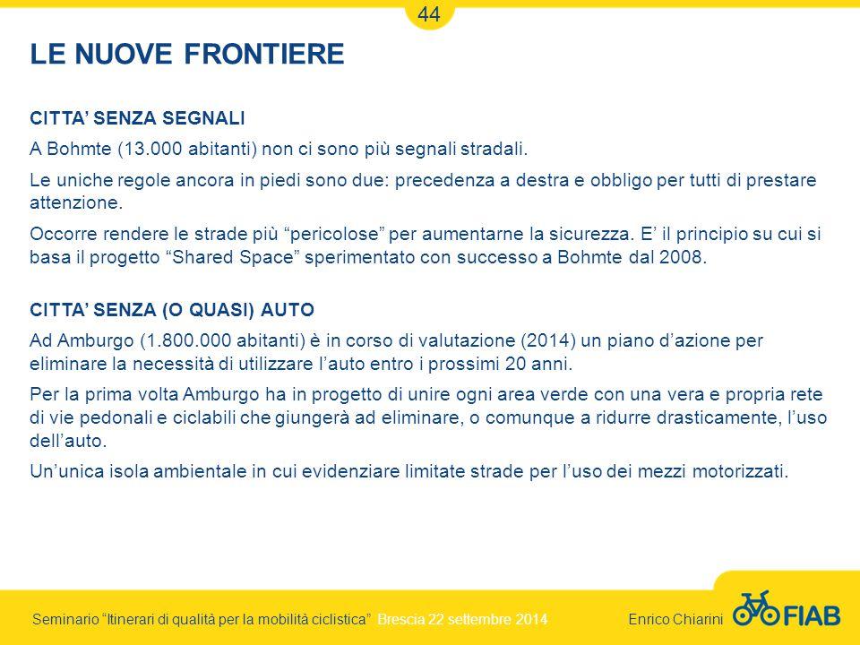Seminario Itinerari di qualità per la mobilità ciclistica Brescia 22 settembre 2014 Enrico Chiarini 44 LE NUOVE FRONTIERE CITTA' SENZA SEGNALI A Bohmte (13.000 abitanti) non ci sono più segnali stradali.