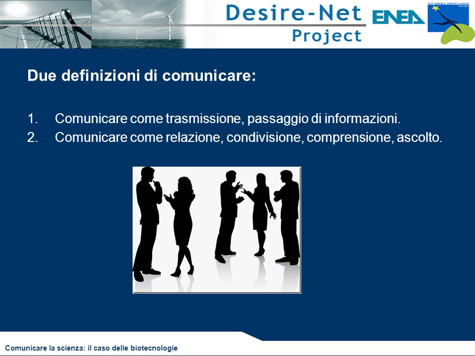 Due definizioni di comunicare: 1.Comunicare come trasmissione, passaggio di informazioni. 2.Comunicare come relazione, condivisione, comprensione, asc