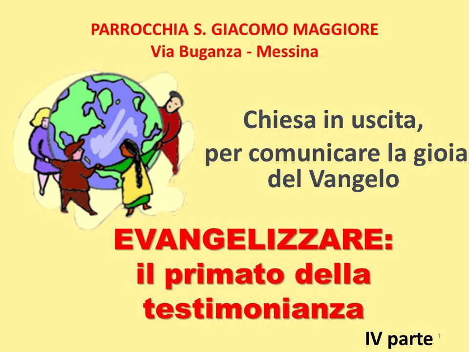 PARROCCHIA S. GIACOMO MAGGIORE Via Buganza - Messina Chiesa in uscita, per comunicare la gioia del Vangelo 1 EVANGELIZZARE: il primato della testimoni