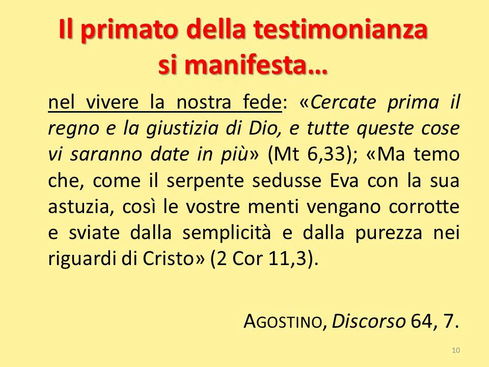 Il primato della testimonianza si manifesta… nel vivere la nostra fede: «Cercate prima il regno e la giustizia di Dio, e tutte queste cose vi saranno