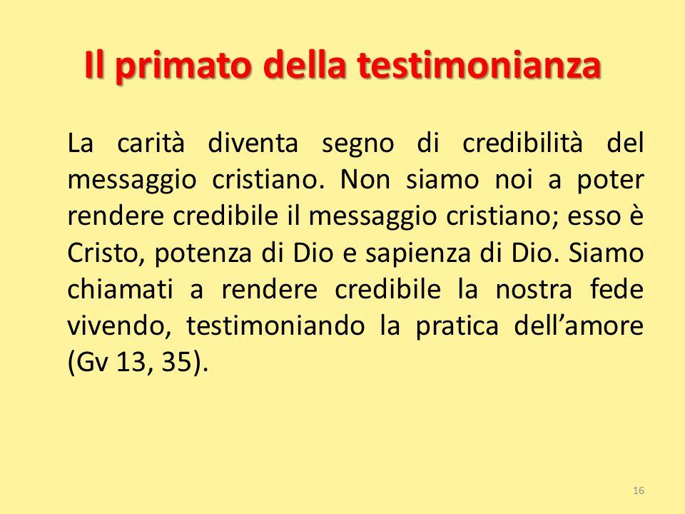 Il primato della testimonianza La carità diventa segno di credibilità del messaggio cristiano. Non siamo noi a poter rendere credibile il messaggio cr