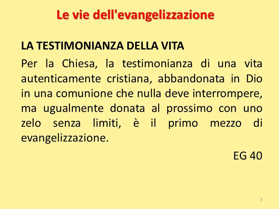 Le vie dell'evangelizzazione LA TESTIMONIANZA DELLA VITA Per la Chiesa, la testimonianza di una vita autenticamente cristiana, abbandonata in Dio in u