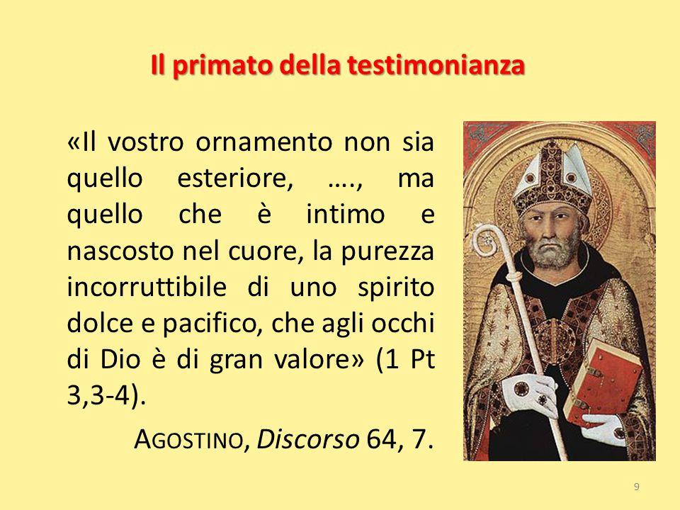 Il primato della testimonianza «Il vostro ornamento non sia quello esteriore, …., ma quello che è intimo e nascosto nel cuore, la purezza incorruttibi