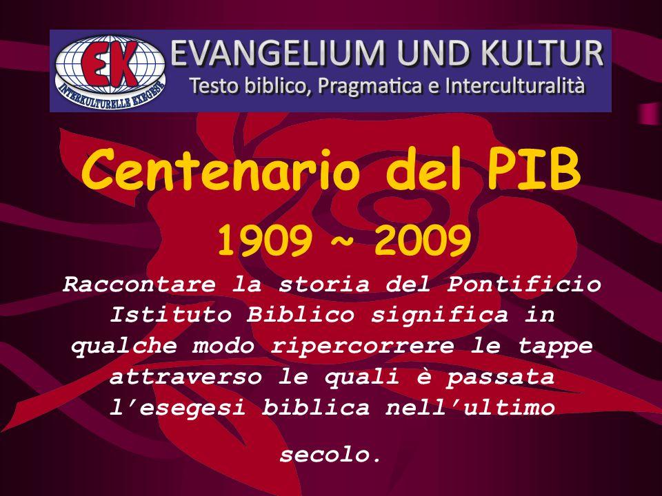 Centenario del PIB 1909 ~ 2009 Raccontare la storia del Pontificio Istituto Biblico significa in qualche modo ripercorrere le tappe attraverso le quali è passata l'esegesi biblica nell'ultimo secolo.