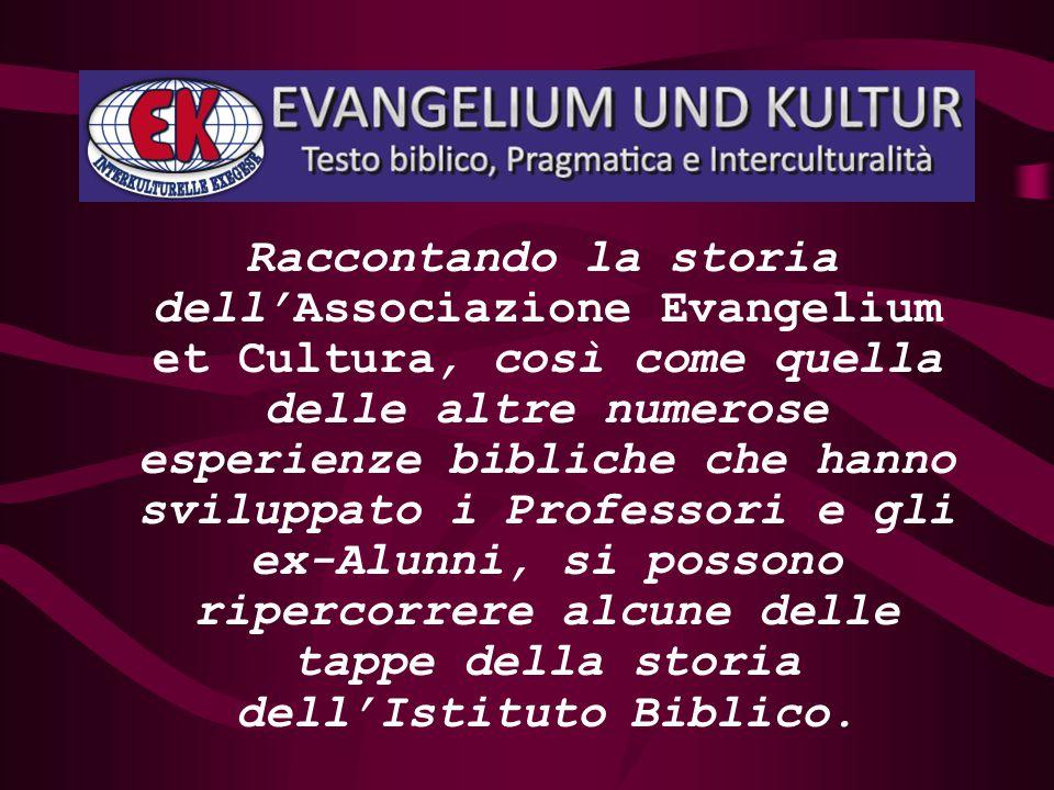 Raccontando la storia dell'Associazione Evangelium et Cultura, così come quella delle altre numerose esperienze bibliche che hanno sviluppato i Professori e gli ex-Alunni, si possono ripercorrere alcune delle tappe della storia dell'Istituto Biblico.