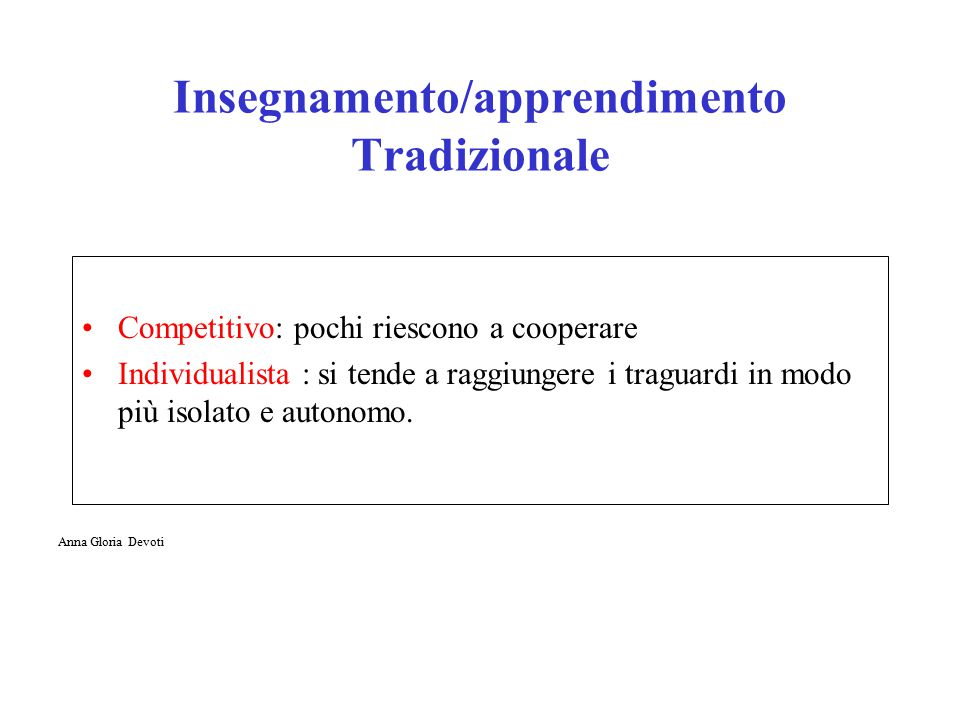 Insegnamento/apprendimento Tradizionale Competitivo: pochi riescono a cooperare Individualista : si tende a raggiungere i traguardi in modo più isolato e autonomo.