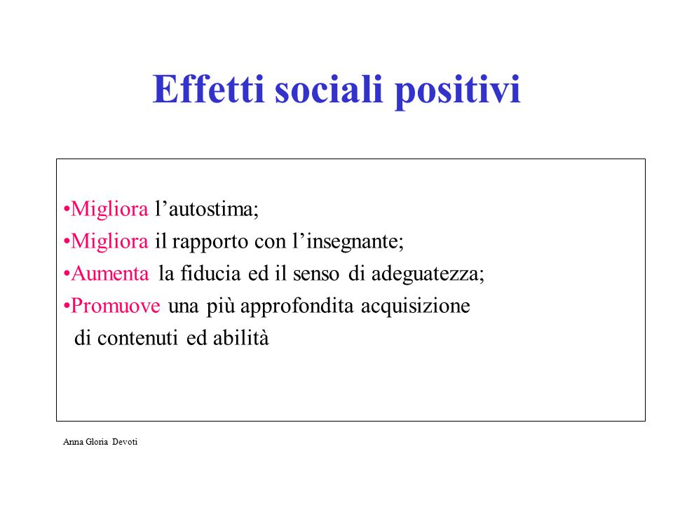 Effetti sociali positivi Migliora l'autostima; Migliora il rapporto con l'insegnante; Aumenta la fiducia ed il senso di adeguatezza; Promuove una più approfondita acquisizione di contenuti ed abilità Anna Gloria Devoti