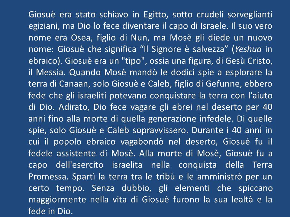 Giosuè era stato schiavo in Egitto, sotto crudeli sorveglianti egiziani, ma Dio lo fece diventare il capo di Israele. Il suo vero nome era Osea, figli