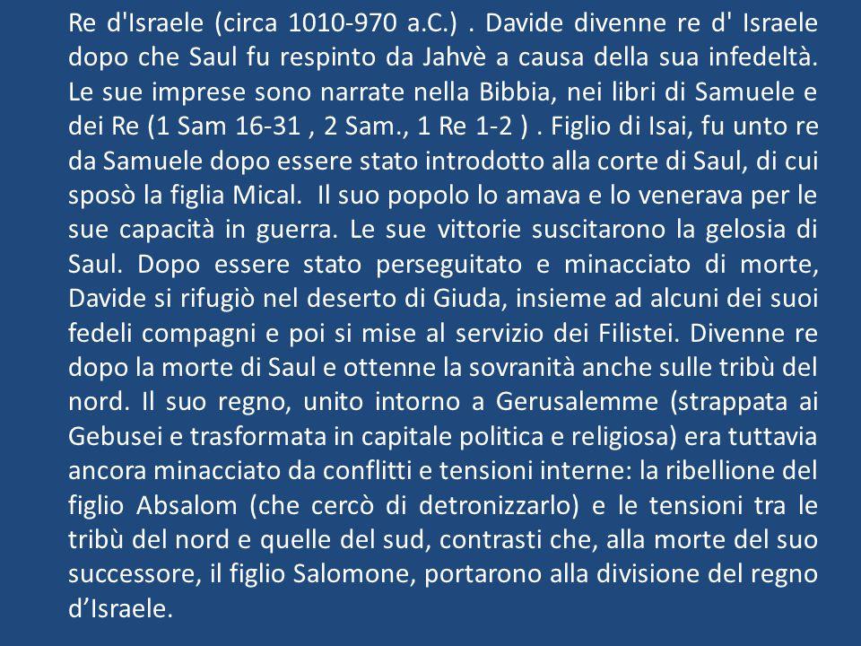 Re d'Israele (circa 1010-970 a.C.). Davide divenne re d' Israele dopo che Saul fu respinto da Jahvè a causa della sua infedeltà. Le sue imprese sono n