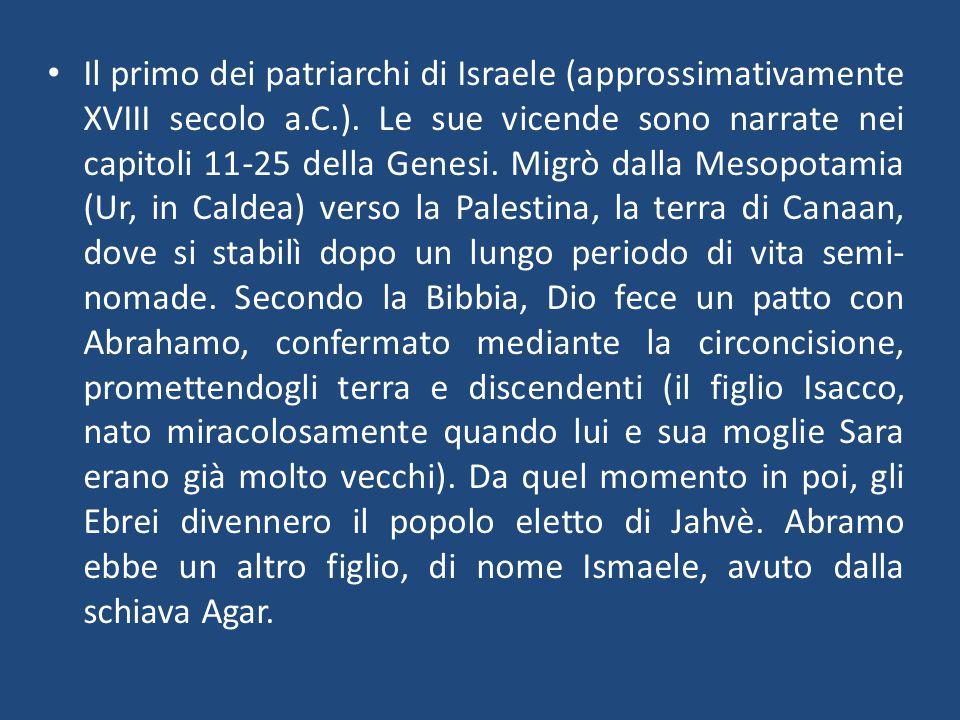 Il primo dei patriarchi di Israele (approssimativamente XVIII secolo a.C.). Le sue vicende sono narrate nei capitoli 11-25 della Genesi. Migrò dalla M