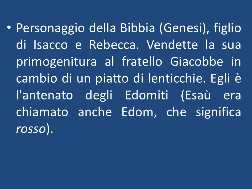 Personaggio della Bibbia (Genesi), figlio di Isacco e Rebecca. Vendette la sua primogenitura al fratello Giacobbe in cambio di un piatto di lenticchie