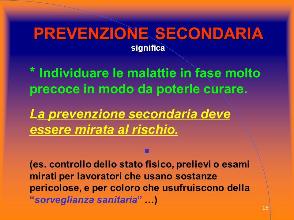 16 PREVENZIONE SECONDARIA significa * Individuare le malattie in fase molto precoce in modo da poterle curare. La prevenzione secondaria deve essere m