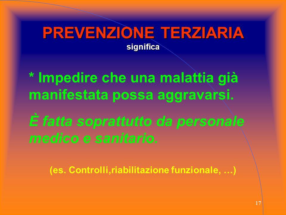 17 PREVENZIONE TERZIARIA significa * Impedire che una malattia già manifestata possa aggravarsi. È fatta soprattutto da personale medico e sanitario.
