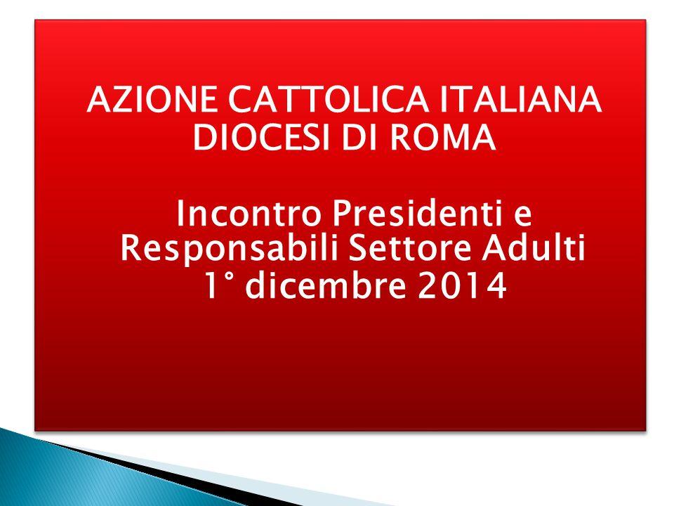AZIONE CATTOLICA ITALIANA DIOCESI DI ROMA Incontro Presidenti e Responsabili Settore Adulti 1° dicembre 2014 AZIONE CATTOLICA ITALIANA DIOCESI DI ROMA