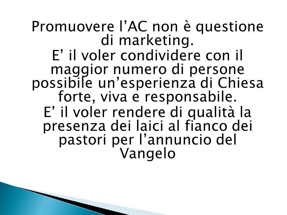 Promuovere l'AC non è questione di marketing. E' il voler condividere con il maggior numero di persone possibile un'esperienza di Chiesa forte, viva e