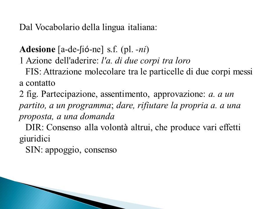 Dal Vocabolario della lingua italiana: Adesione [a-de- ʃ i ó -ne] s.f. (pl. -ni) 1 Azione dell'aderire: l'a. di due corpi tra loro ‖ FIS: Attrazione m
