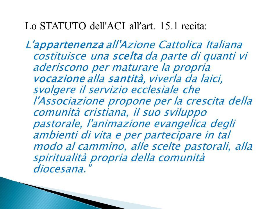 Lo STATUTO dell'ACI all ' art. 15.1 recita: L'appartenenza all'Azione Cattolica Italiana costituisce una scelta da parte di quanti vi aderiscono per m