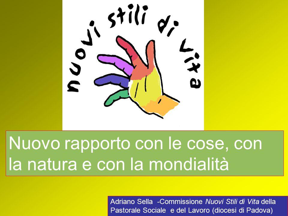 Adriano Sella -Commissione Nuovi Stili di Vita della Pastorale Sociale e del Lavoro (diocesi di Padova) Nuovo rapporto con le cose, con la natura e con la mondialità