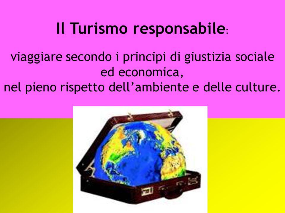 Il Turismo responsabile : viaggiare secondo i principi di giustizia sociale ed economica, nel pieno rispetto dell'ambiente e delle culture.