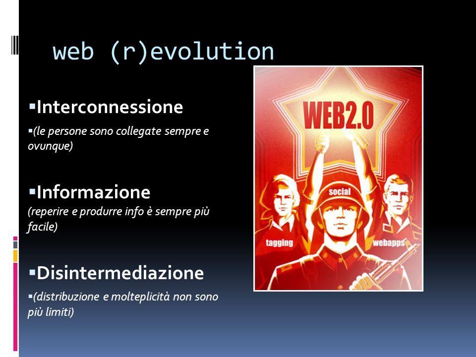 web (r)evolution  Interconnessione  (le persone sono collegate sempre e ovunque)  Informazione (reperire e produrre info è sempre più facile)  Disintermediazione  (distribuzione e molteplicità non sono più limiti)