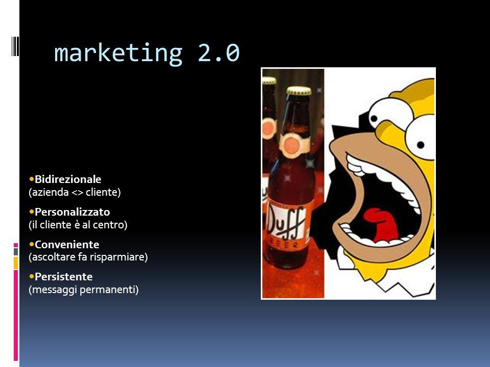marketing 2.0 Bidirezionale (azienda <> cliente) Personalizzato (il cliente è al centro) Conveniente (ascoltare fa risparmiare) Persistente (messaggi permanenti)