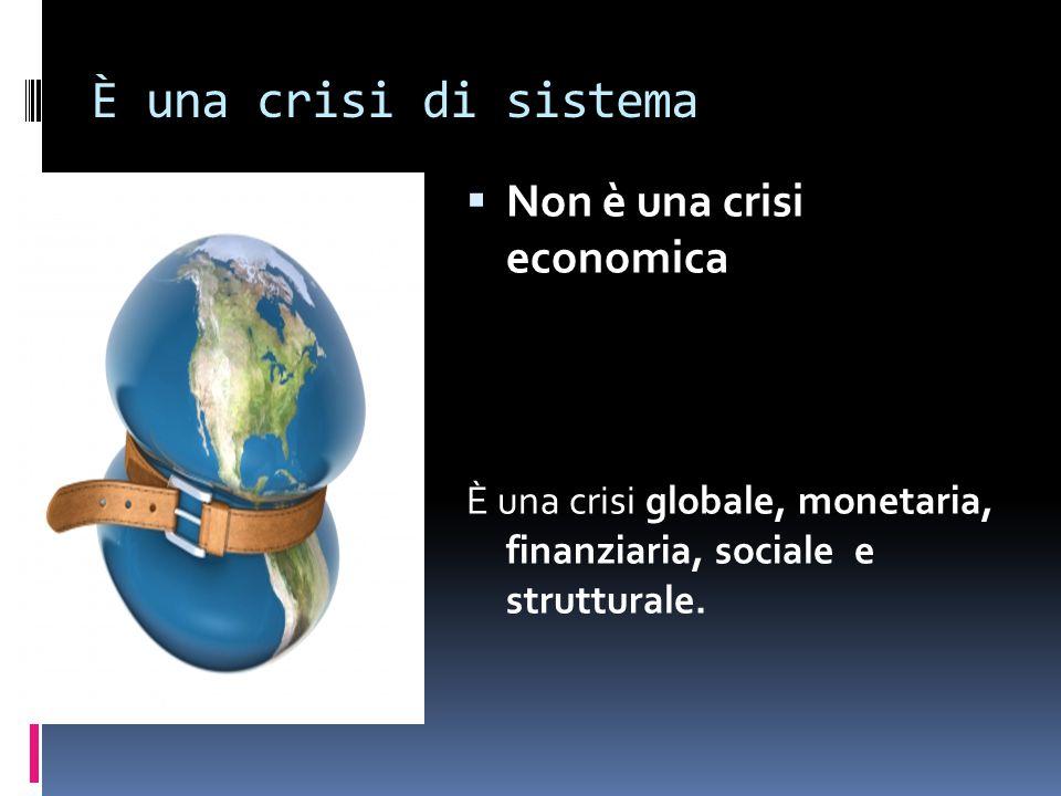 È una crisi di sistema  Non è una crisi economica È una crisi globale, monetaria, finanziaria, sociale e strutturale.