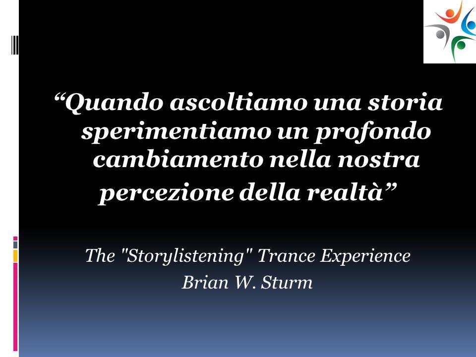 Quando ascoltiamo una storia sperimentiamo un profondo cambiamento nella nostra percezione della realtà The Storylistening Trance Experience Brian W.
