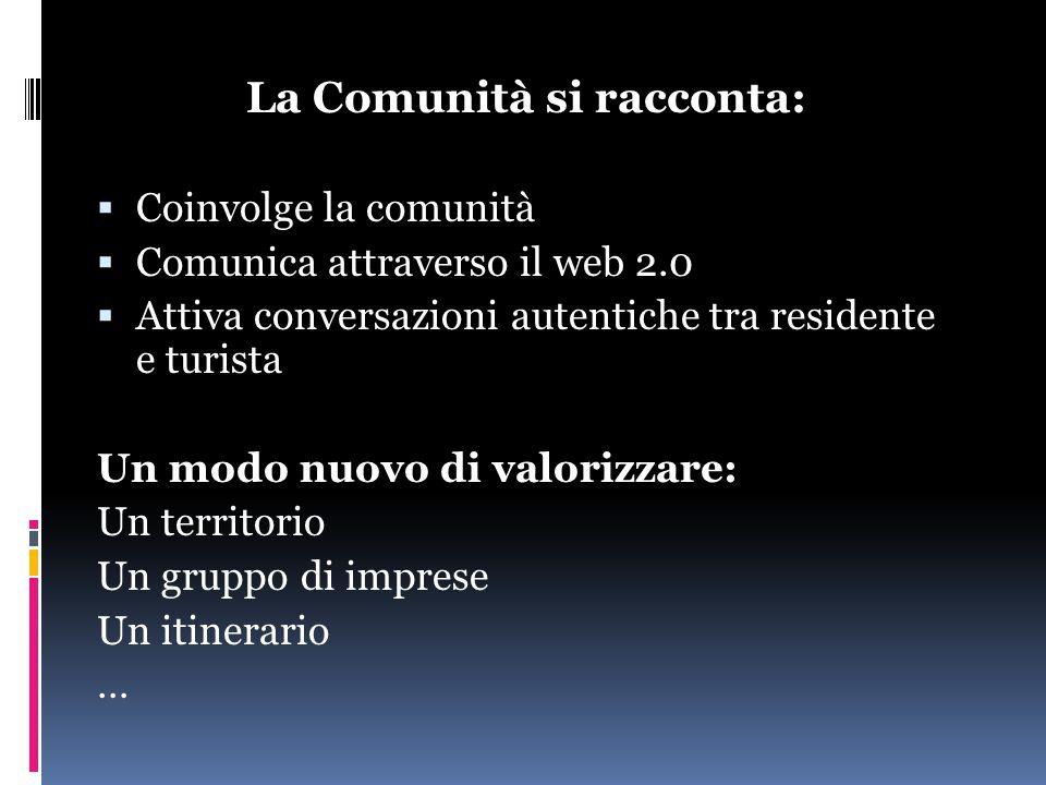 La Comunità si racconta:  Coinvolge la comunità  Comunica attraverso il web 2.0  Attiva conversazioni autentiche tra residente e turista Un modo nuovo di valorizzare: Un territorio Un gruppo di imprese Un itinerario …