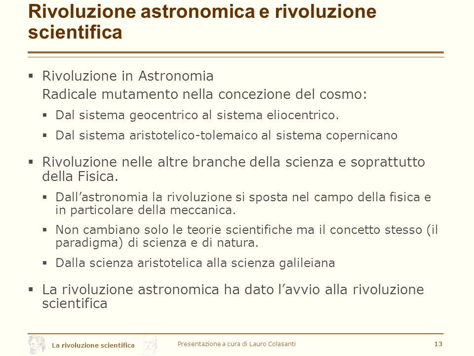 La rivoluzione scientifica Rivoluzione astronomica e rivoluzione scientifica  Rivoluzione in Astronomia Radicale mutamento nella concezione del cosmo:  Dal sistema geocentrico al sistema eliocentrico.