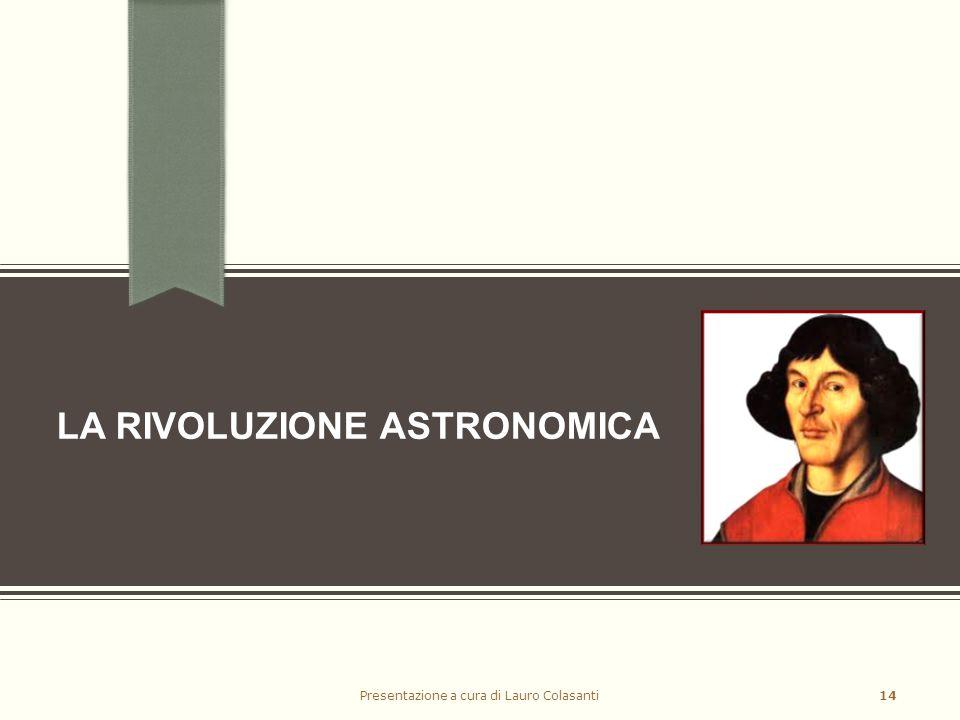 LA RIVOLUZIONE ASTRONOMICA Presentazione a cura di Lauro Colasanti14