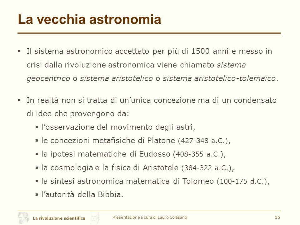 La rivoluzione scientifica La vecchia astronomia  Il sistema astronomico accettato per più di 1500 anni e messo in crisi dalla rivoluzione astronomica viene chiamato sistema geocentrico o sistema aristotelico o sistema aristotelico-tolemaico.