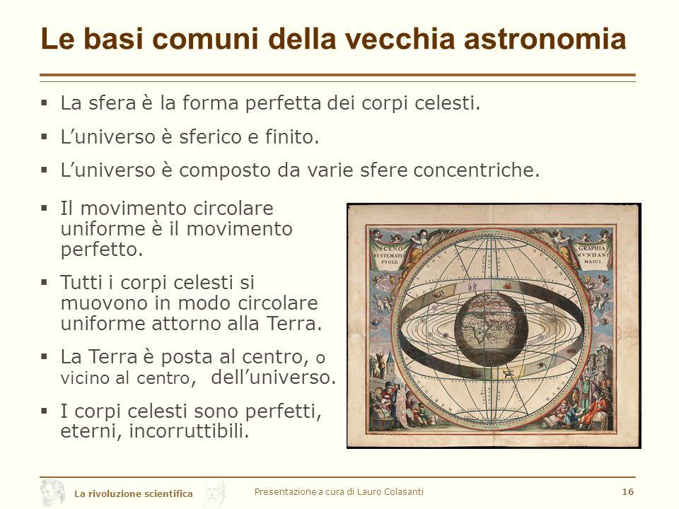 La rivoluzione scientifica Le basi comuni della vecchia astronomia  La sfera è la forma perfetta dei corpi celesti.