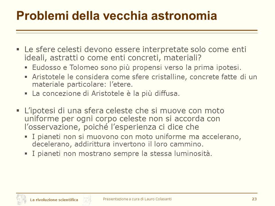 La rivoluzione scientifica Problemi della vecchia astronomia  Le sfere celesti devono essere interpretate solo come enti ideali, astratti o come enti concreti, materiali.