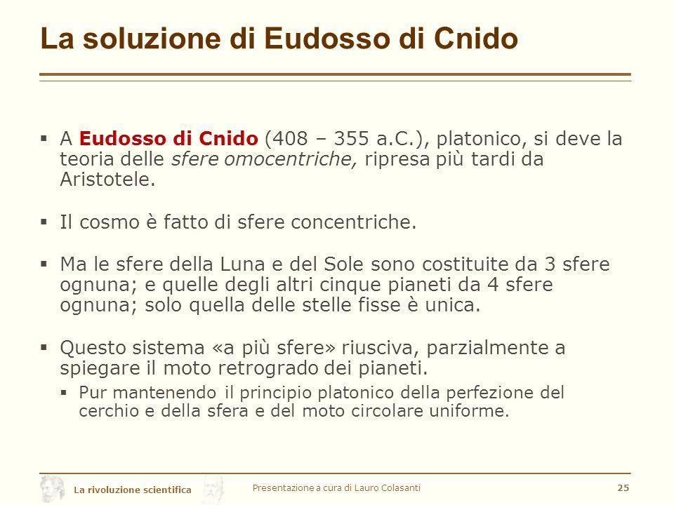 La rivoluzione scientifica La soluzione di Eudosso di Cnido  A Eudosso di Cnido (408 – 355 a.C.), platonico, si deve la teoria delle sfere omocentriche, ripresa più tardi da Aristotele.