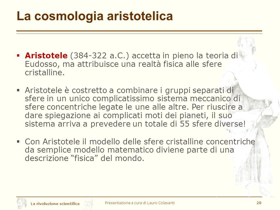 La rivoluzione scientifica La cosmologia aristotelica Presentazione a cura di Lauro Colasanti28  Aristotele (384-322 a.C.) accetta in pieno la teoria di Eudosso, ma attribuisce una realtà fisica alle sfere cristalline.