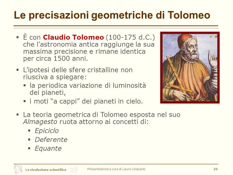 La rivoluzione scientifica Le precisazioni geometriche di Tolomeo  È con Claudio Tolomeo (100-175 d.C.) che l'astronomia antica raggiunge la sua massima precisione e rimane identica per circa 1500 anni.