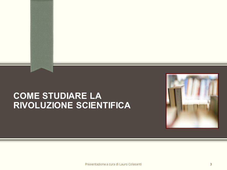 COME STUDIARE LA RIVOLUZIONE SCIENTIFICA Presentazione a cura di Lauro Colasanti3